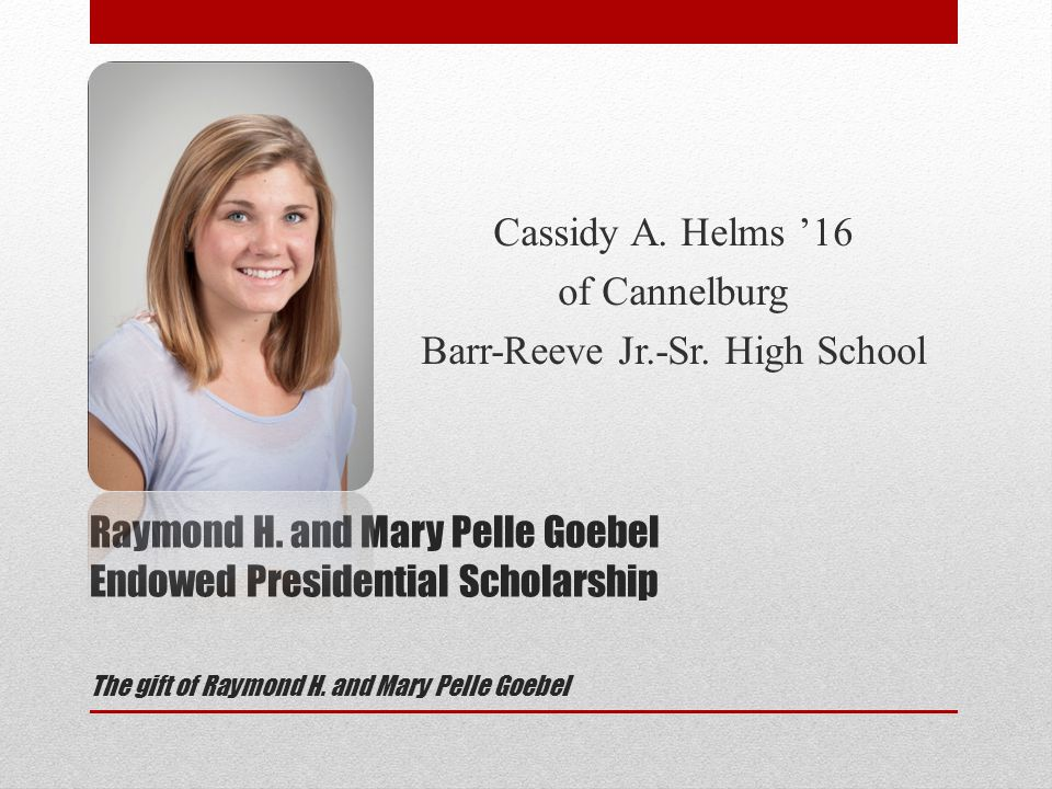 Raymond H. and Mary Pelle Goebel Endowed Presidential Scholarship The gift of Raymond H.