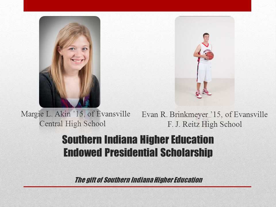 Southern Indiana Higher Education Endowed Presidential Scholarship The gift of Southern Indiana Higher Education Margie L.