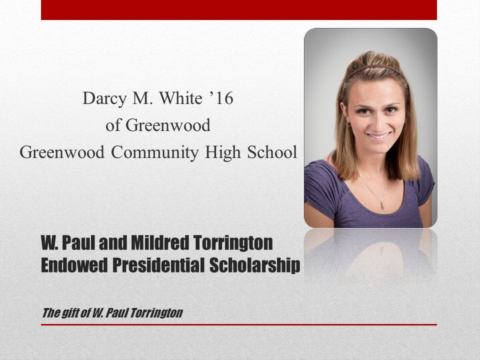 W. Paul and Mildred Torrington Endowed Presidential Scholarship The gift of W.