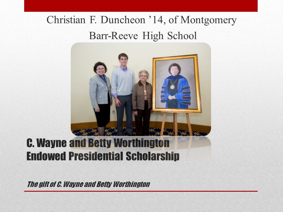 C. Wayne and Betty Worthington Endowed Presidential Scholarship The gift of C.