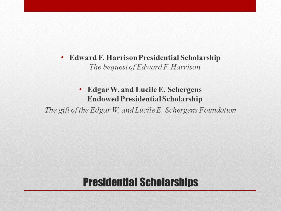 Presidential Scholarships Edward F. Harrison Presidential Scholarship The bequest of Edward F.