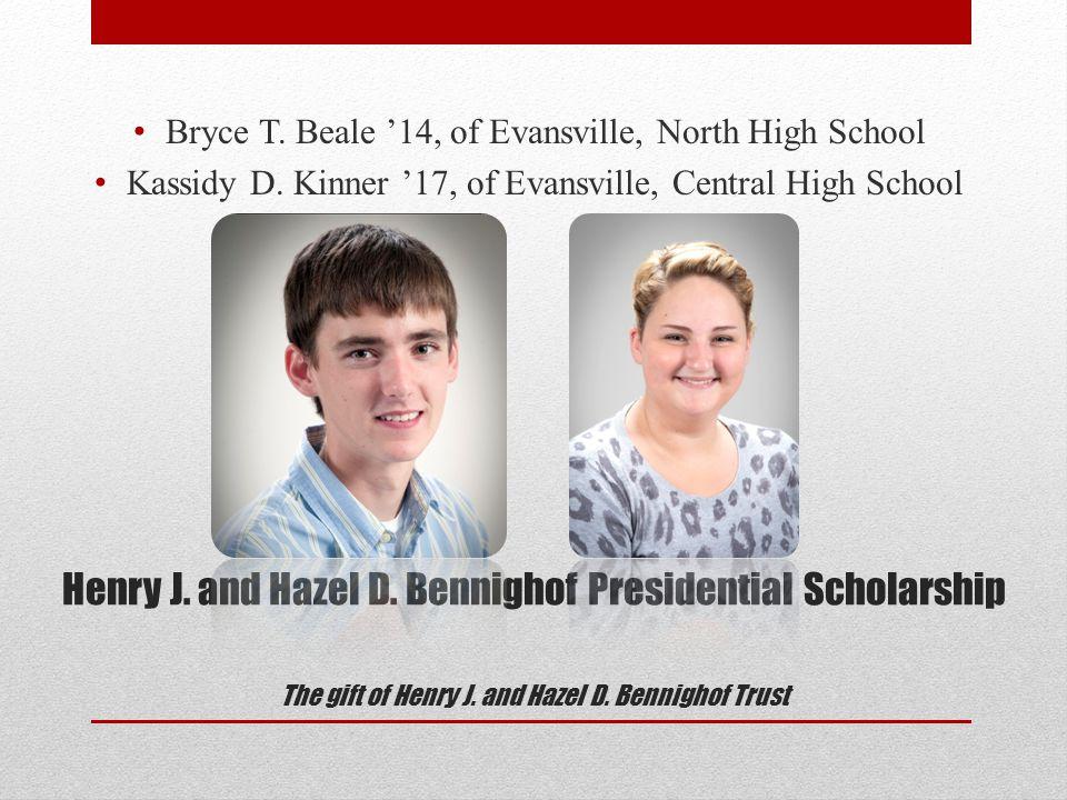Henry J. and Hazel D. Bennighof Presidential Scholarship The gift of Henry J. and Hazel D. Bennighof Trust Bryce T. Beale '14, of Evansville, North Hi