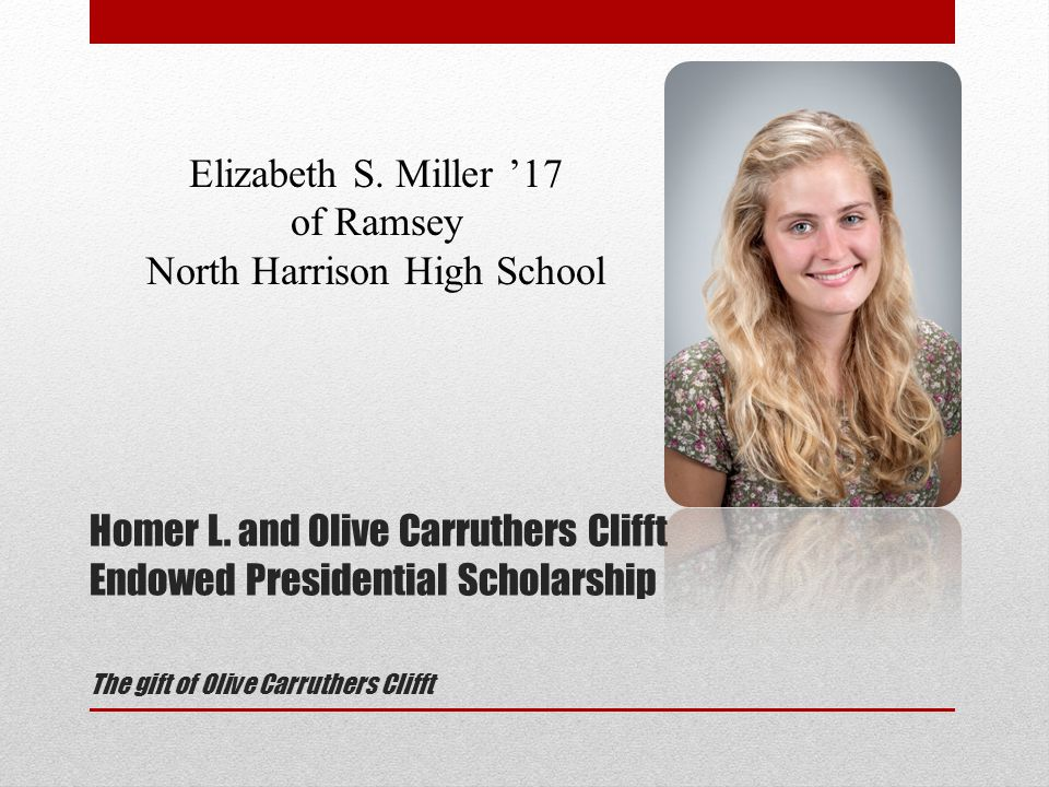 Homer L. and Olive Carruthers Clifft Endowed Presidential Scholarship The gift of Olive Carruthers Clifft Elizabeth S. Miller '17 of Ramsey North Harr