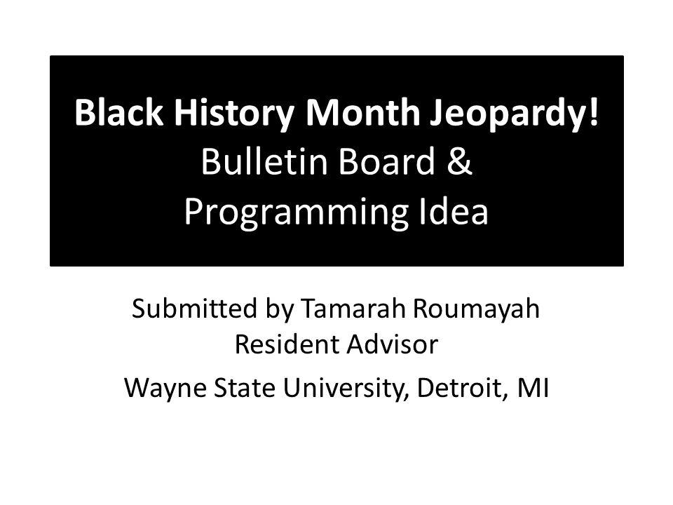 Black History Month Jeopardy! Bulletin Board & Programming Idea Submitted by Tamarah Roumayah Resident Advisor Wayne State University, Detroit, MI
