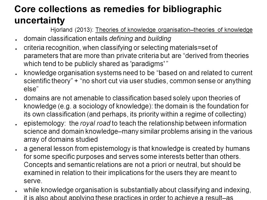 Core collections as remedies for bibliographic uncertainty Hjorland (2013): Theories of knowledge organisation–theories of knowledge ● domain classification entails defining and building ● criteria recognition, when classifying or selecting materials=set of parameters that are more than private criteria but are derived from theories which tend to be publicly shared as paradigms ● knowledge organisation systems need to be based on and related to current scientific theory + no short cut via user studies, common sense or anything else ● domains are not amenable to classification based solely upon theories of knowledge (e.g.