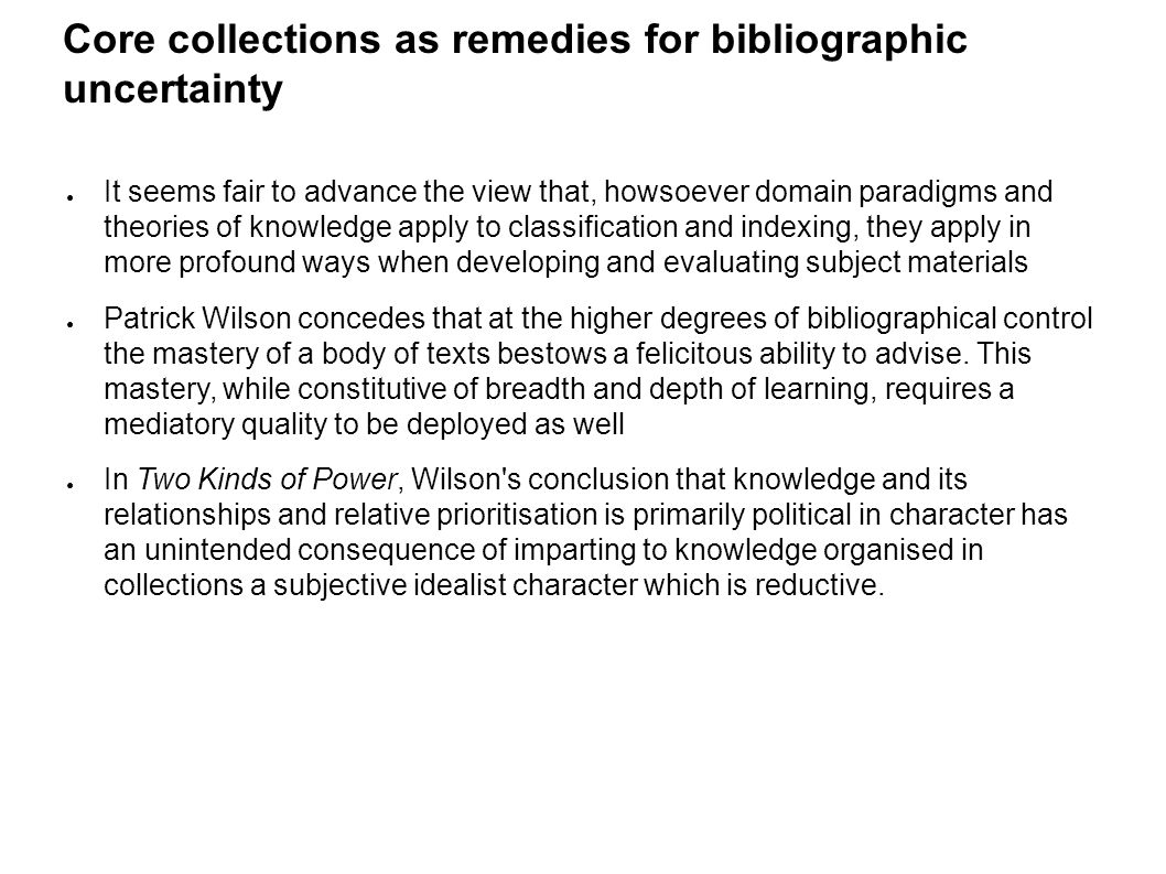 Core collections as remedies for bibliographic uncertainty ● It seems fair to advance the view that, howsoever domain paradigms and theories of knowledge apply to classification and indexing, they apply in more profound ways when developing and evaluating subject materials ● Patrick Wilson concedes that at the higher degrees of bibliographical control the mastery of a body of texts bestows a felicitous ability to advise.