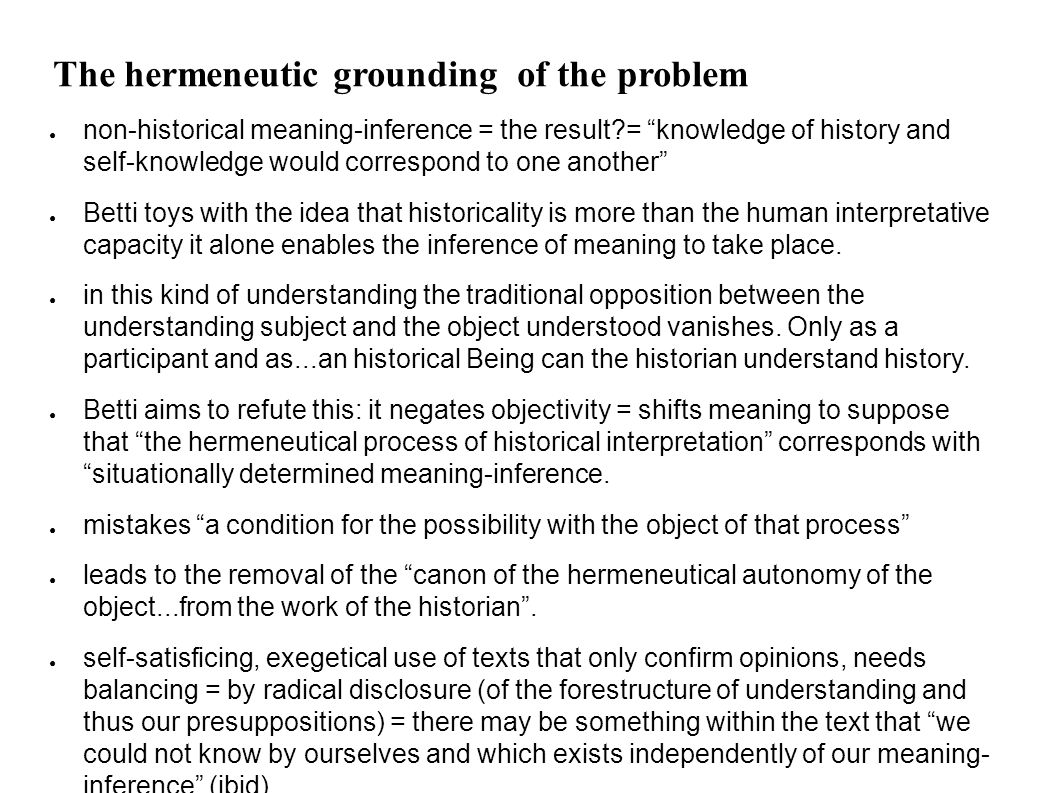 The hermeneutic grounding of the problem ● non-historical meaning-inference = the result = knowledge of history and self-knowledge would correspond to one another ● Betti toys with the idea that historicality is more than the human interpretative capacity it alone enables the inference of meaning to take place.