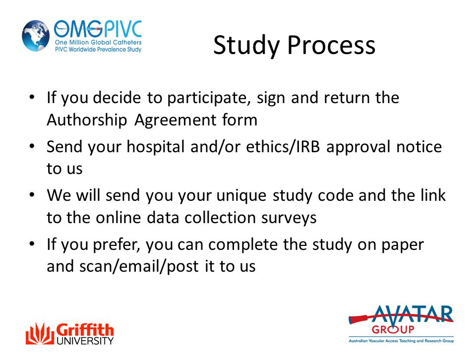 Study Process If you decide to participate, sign and return the Authorship Agreement form Send your hospital and/or ethics/IRB approval notice to us We will send you your unique study code and the link to the online data collection surveys If you prefer, you can complete the study on paper and scan/email/post it to us