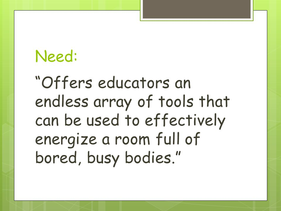 Need: Offers educators an endless array of tools that can be used to effectively energize a room full of bored, busy bodies.