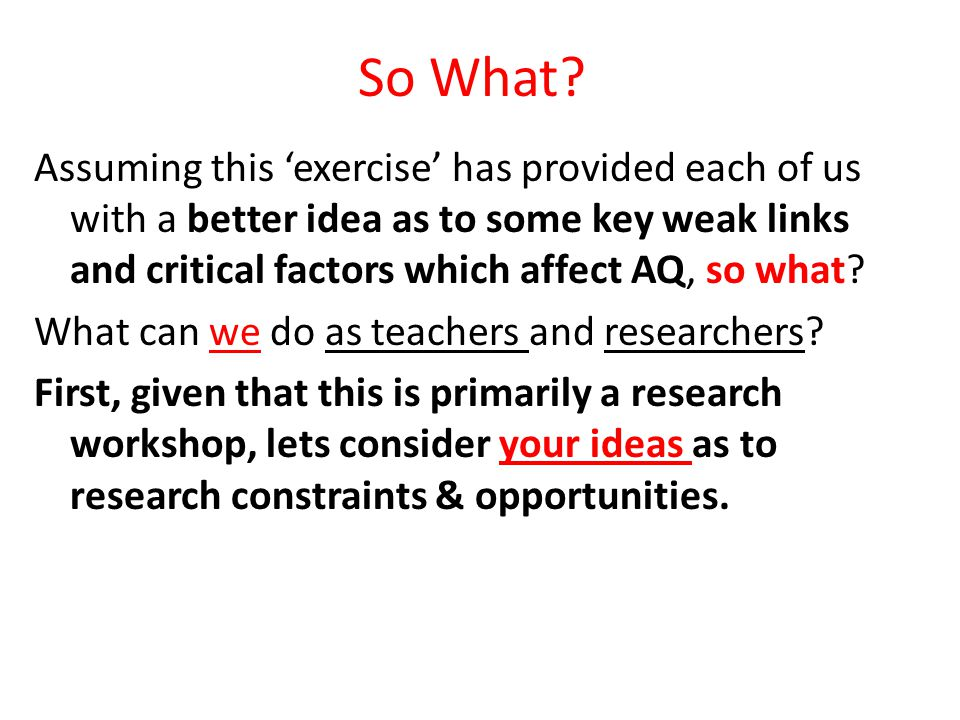 So What? Assuming this 'exercise' has provided each of us with a better idea as to some key weak links and critical factors which affect AQ, so what?