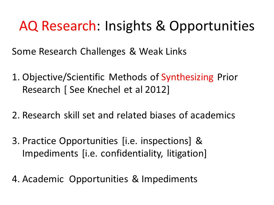 AQ Research: Insights & Opportunities Some Research Challenges & Weak Links 1.Objective/Scientific Methods of Synthesizing Prior Research [ See Knechel et al 2012] 2.Research skill set and related biases of academics 3.Practice Opportunities [i.e.