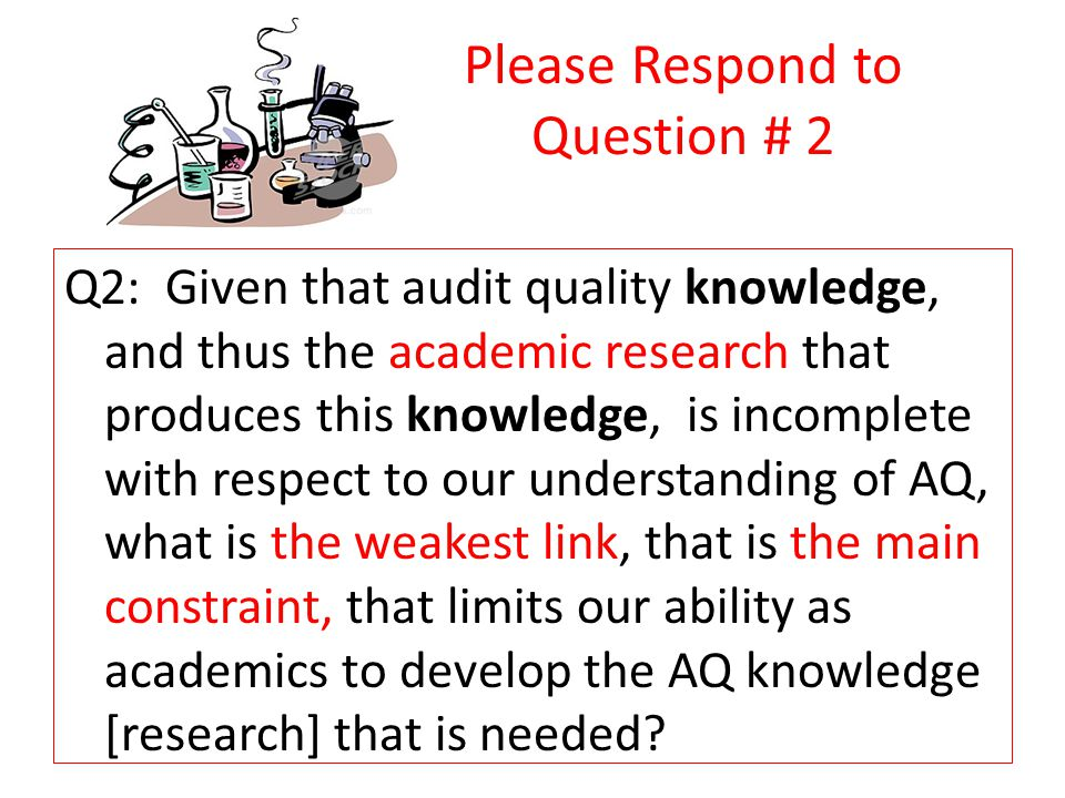 Please Respond to Question # 2 Q2: Given that audit quality knowledge, and thus the academic research that produces this knowledge, is incomplete with respect to our understanding of AQ, what is the weakest link, that is the main constraint, that limits our ability as academics to develop the AQ knowledge [research] that is needed