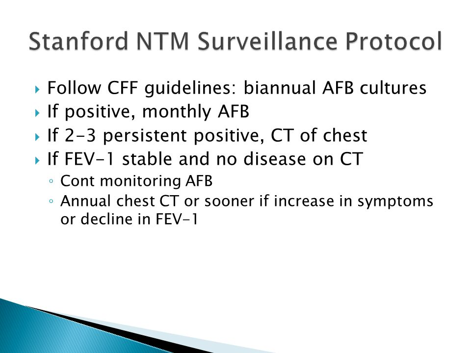  Follow CFF guidelines: biannual AFB cultures  If positive, monthly AFB  If 2-3 persistent positive, CT of chest  If FEV-1 stable and no disease on CT ◦ Cont monitoring AFB ◦ Annual chest CT or sooner if increase in symptoms or decline in FEV-1
