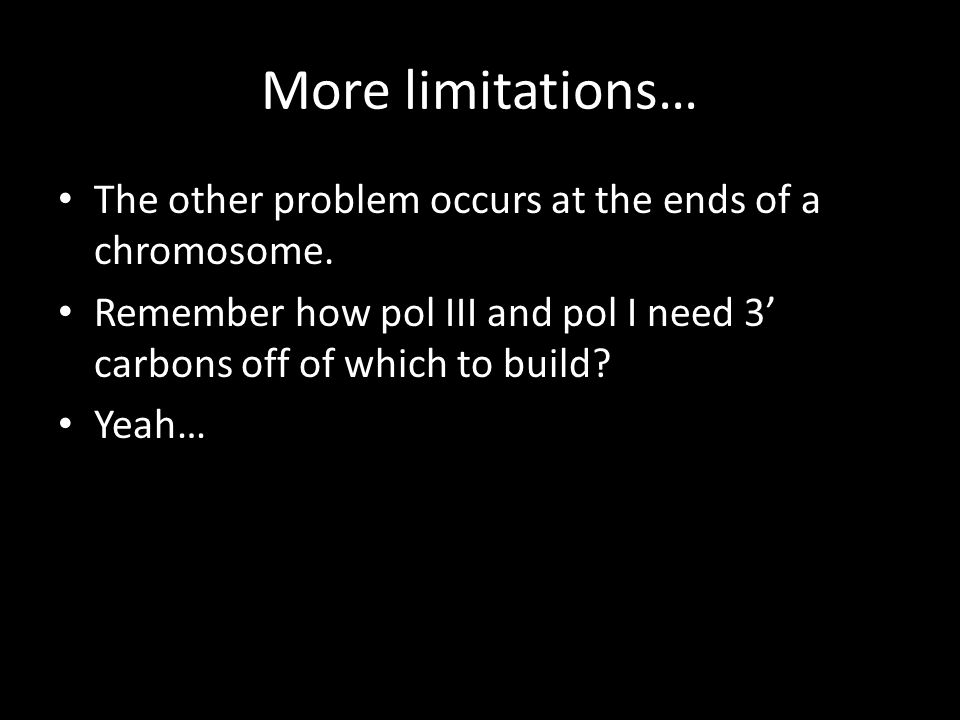 More limitations… The other problem occurs at the ends of a chromosome. Remember how pol III and pol I need 3' carbons off of which to build? Yeah…