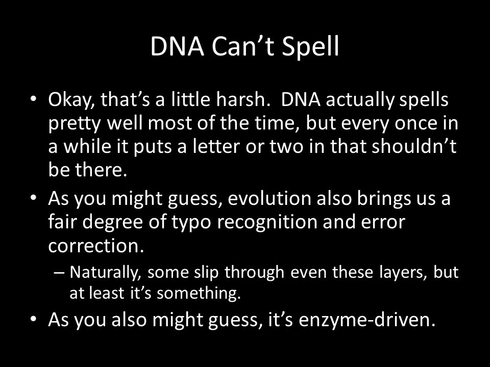 DNA Can't Spell Okay, that's a little harsh. DNA actually spells pretty well most of the time, but every once in a while it puts a letter or two in th
