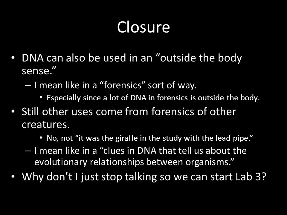 "Closure DNA can also be used in an ""outside the body sense."" – I mean like in a ""forensics"" sort of way. Especially since a lot of DNA in forensics is"