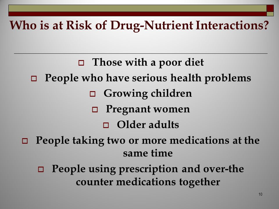 Who is at Risk of Drug-Nutrient Interactions?  Those with a poor diet  People who have serious health problems  Growing children  Pregnant women 