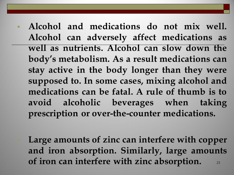  Alcohol and medications do not mix well. Alcohol can adversely affect medications as well as nutrients. Alcohol can slow down the body's metabolism.