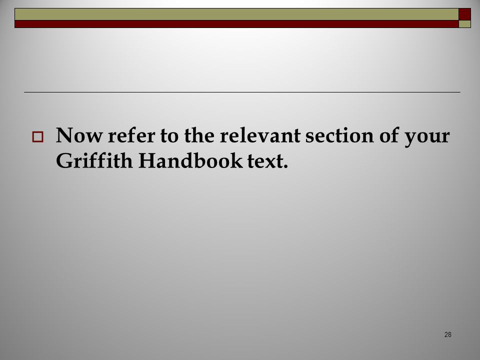  Now refer to the relevant section of your Griffith Handbook text. 28