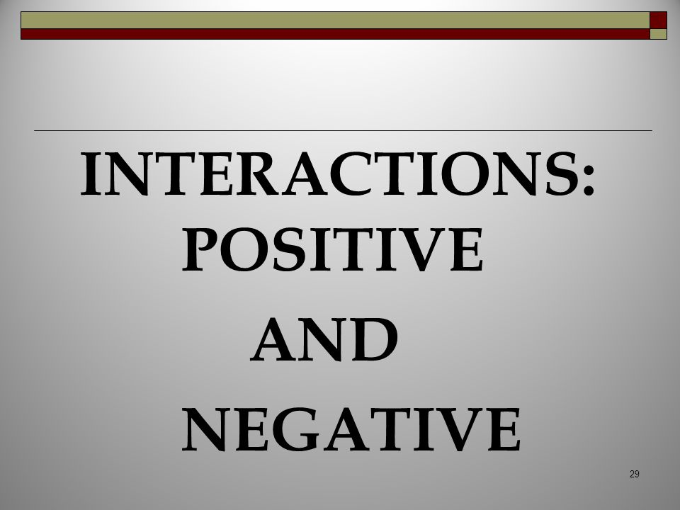 INTERACTIONS: POSITIVE AND NEGATIVE 29