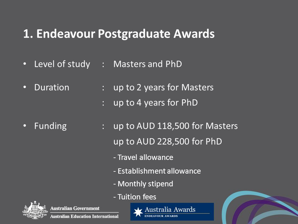1. Endeavour Postgraduate Awards Level of study: Masters and PhD Duration:up to 2 years for Masters :up to 4 years for PhD Funding:up to AUD 118,500 f