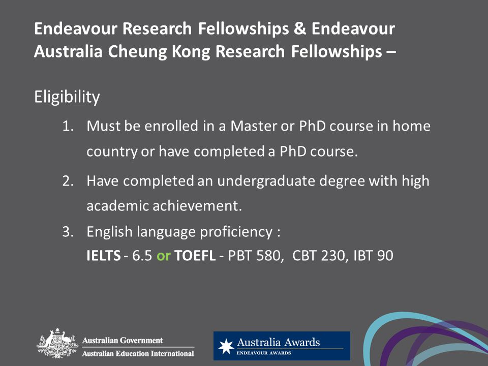 Endeavour Research Fellowships & Endeavour Australia Cheung Kong Research Fellowships – Eligibility 1.Must be enrolled in a Master or PhD course in home country or have completed a PhD course.