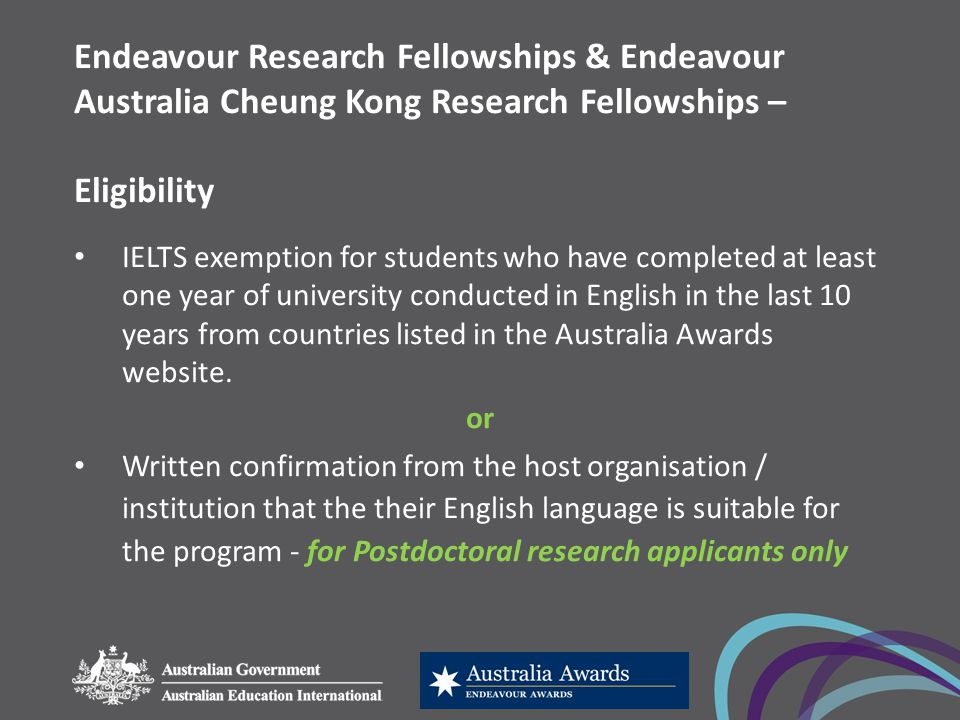 Endeavour Research Fellowships & Endeavour Australia Cheung Kong Research Fellowships – Eligibility IELTS exemption for students who have completed at least one year of university conducted in English in the last 10 years from countries listed in the Australia Awards website.