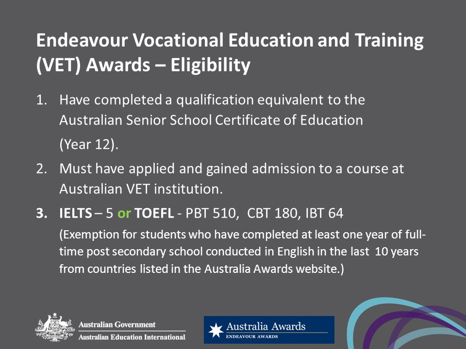 Endeavour Vocational Education and Training (VET) Awards – Eligibility 1.Have completed a qualification equivalent to the Australian Senior School Certificate of Education (Year 12).