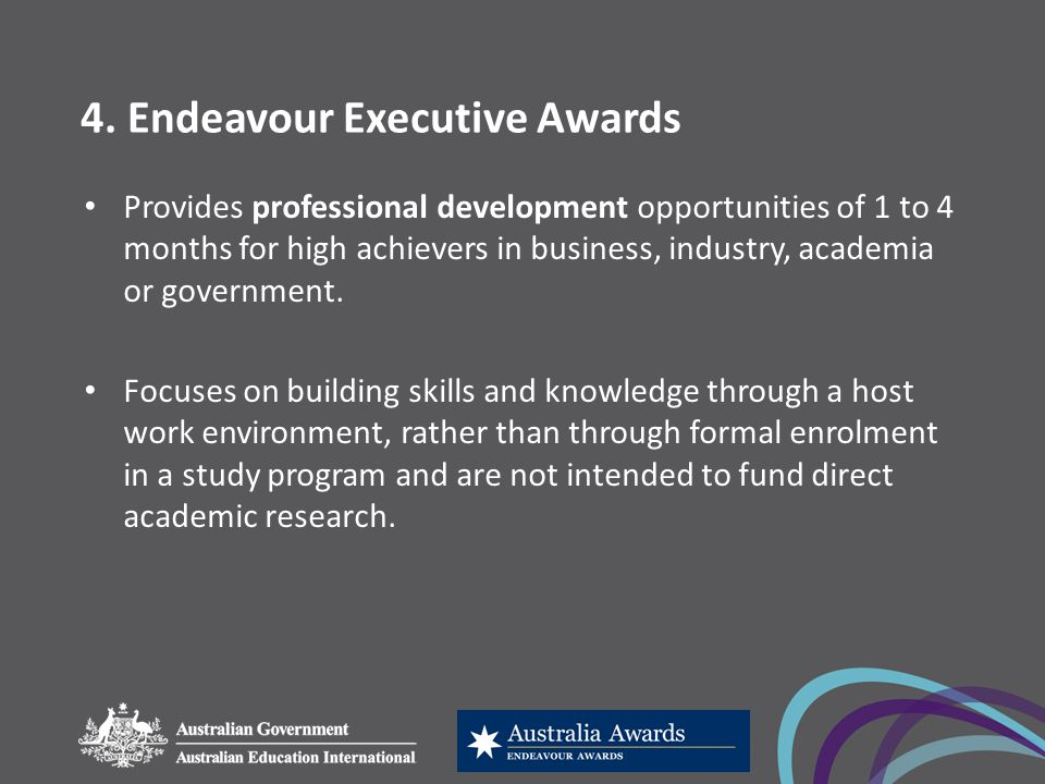 4. Endeavour Executive Awards Provides professional development opportunities of 1 to 4 months for high achievers in business, industry, academia or g
