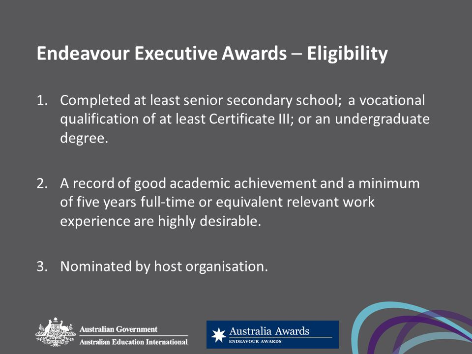 Endeavour Executive Awards – Eligibility 1.Completed at least senior secondary school; a vocational qualification of at least Certificate III; or an undergraduate degree.