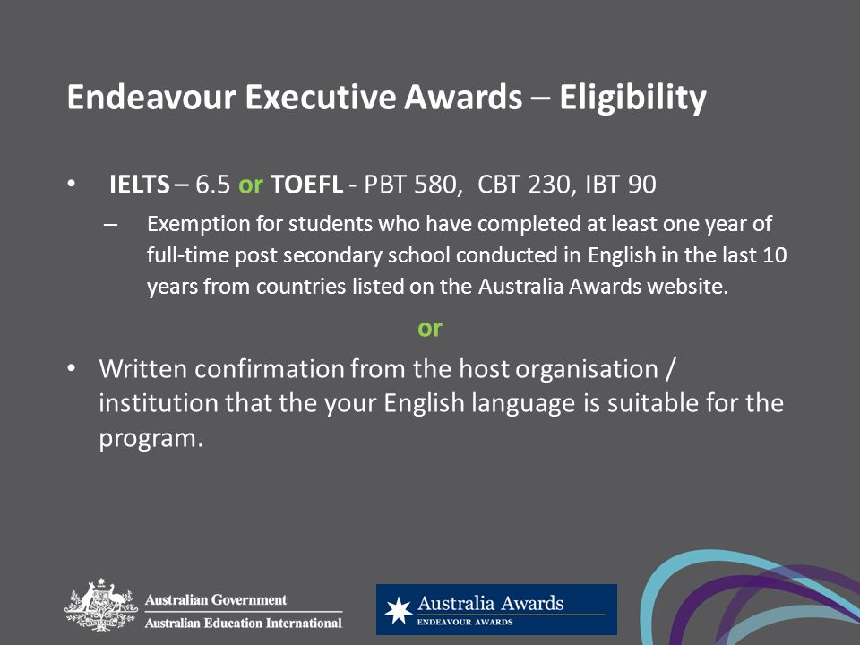 Endeavour Executive Awards – Eligibility IELTS – 6.5 or TOEFL - PBT 580, CBT 230, IBT 90 – Exemption for students who have completed at least one year of full-time post secondary school conducted in English in the last 10 years from countries listed on the Australia Awards website.
