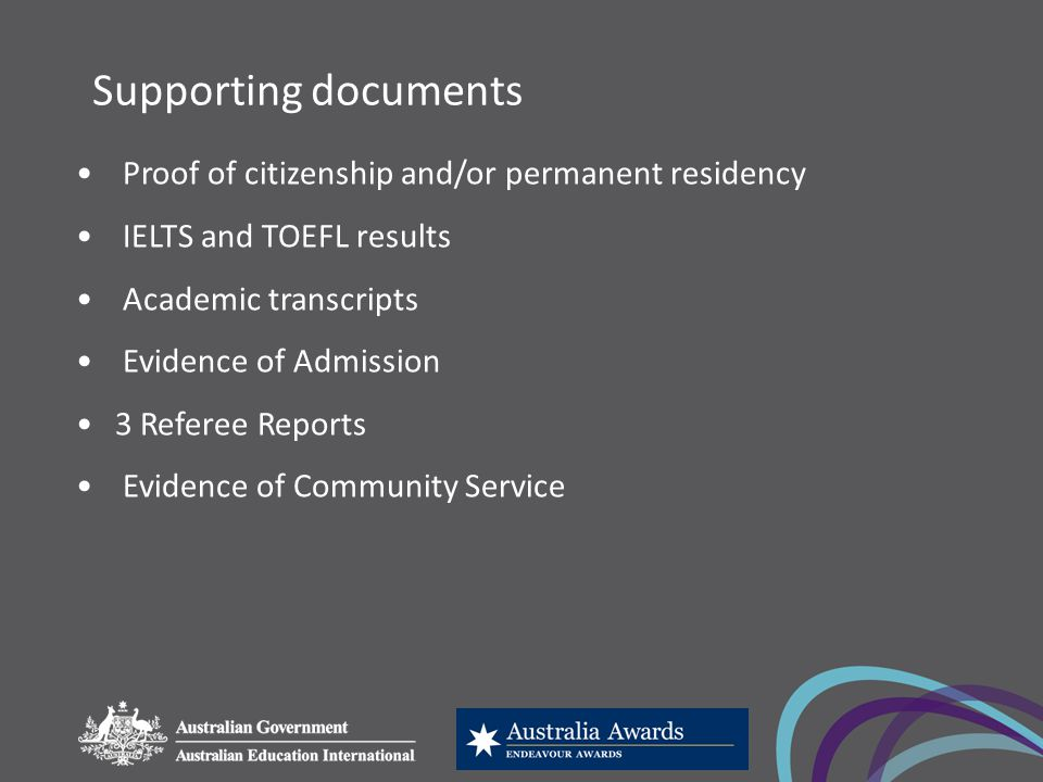 Supporting documents Proof of citizenship and/or permanent residency IELTS and TOEFL results Academic transcripts Evidence of Admission 3 Referee Reports Evidence of Community Service