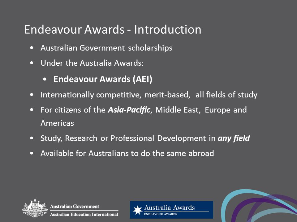 Endeavour Awards - Introduction Australian Government scholarships Under the Australia Awards: Endeavour Awards (AEI) Internationally competitive, merit-based, all fields of study For citizens of the Asia-Pacific, Middle East, Europe and Americas Study, Research or Professional Development in any field Available for Australians to do the same abroad