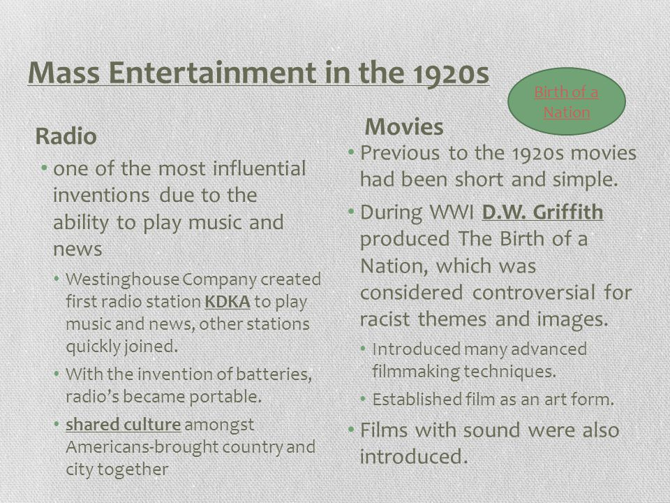 Mass Entertainment in the 1920s one of the most influential inventions due to the ability to play music and news Westinghouse Company created first radio station KDKA to play music and news, other stations quickly joined.