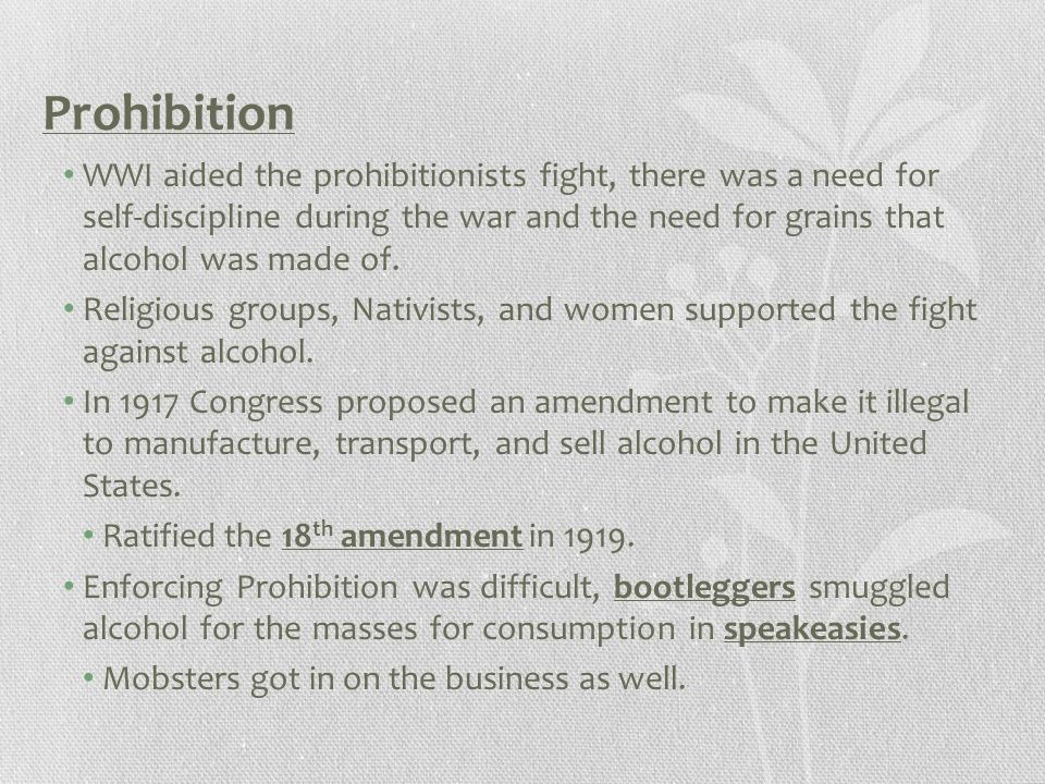 Prohibition WWI aided the prohibitionists fight, there was a need for self-discipline during the war and the need for grains that alcohol was made of.