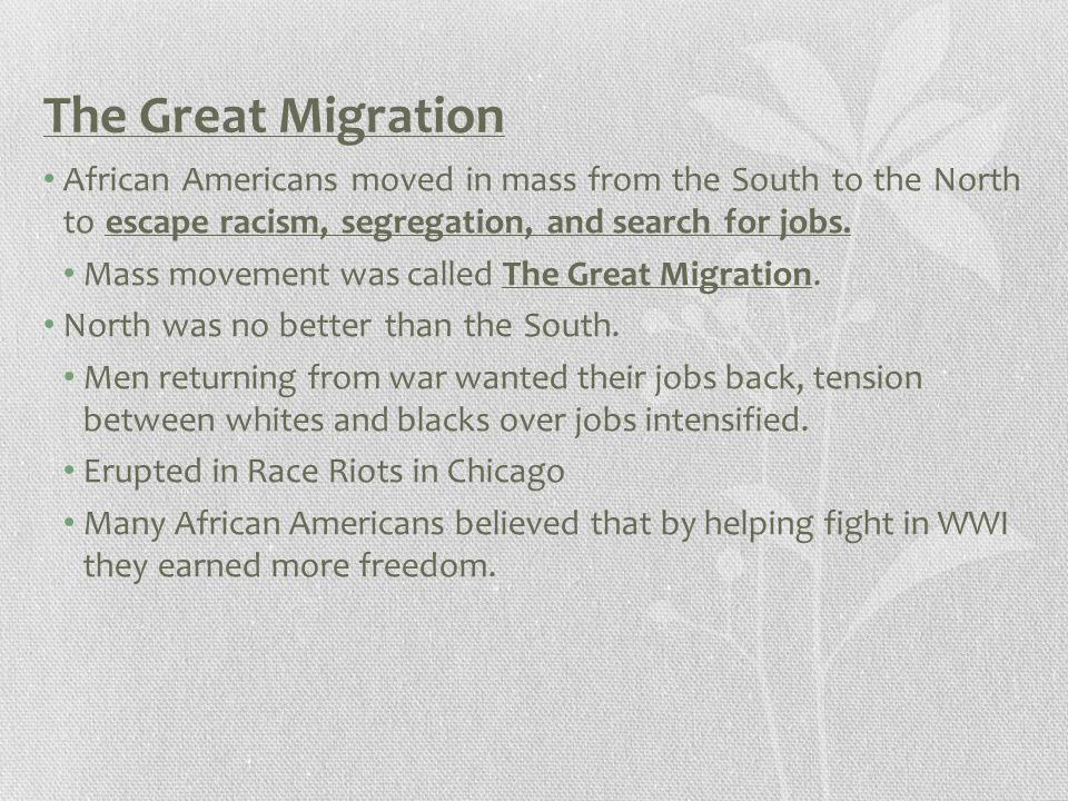 The Great Migration African Americans moved in mass from the South to the North to escape racism, segregation, and search for jobs.