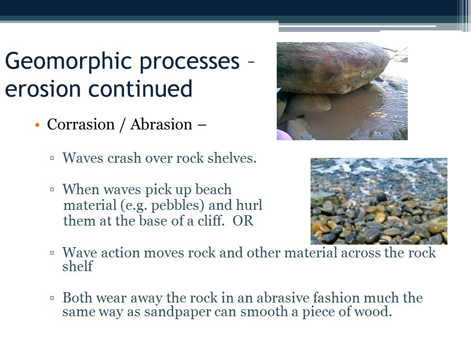 Geomorphic processes – erosion continued Corrasion / Abrasion – ▫Waves crash over rock shelves.