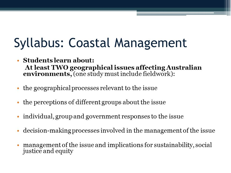 Syllabus: Coastal Management Students learn about: At least TWO geographical issues affecting Australian environments, (one study must include fieldwork): the geographical processes relevant to the issue the perceptions of different groups about the issue individual, group and government responses to the issue decision-making processes involved in the management of the issue management of the issue and implications for sustainability, social justice and equity