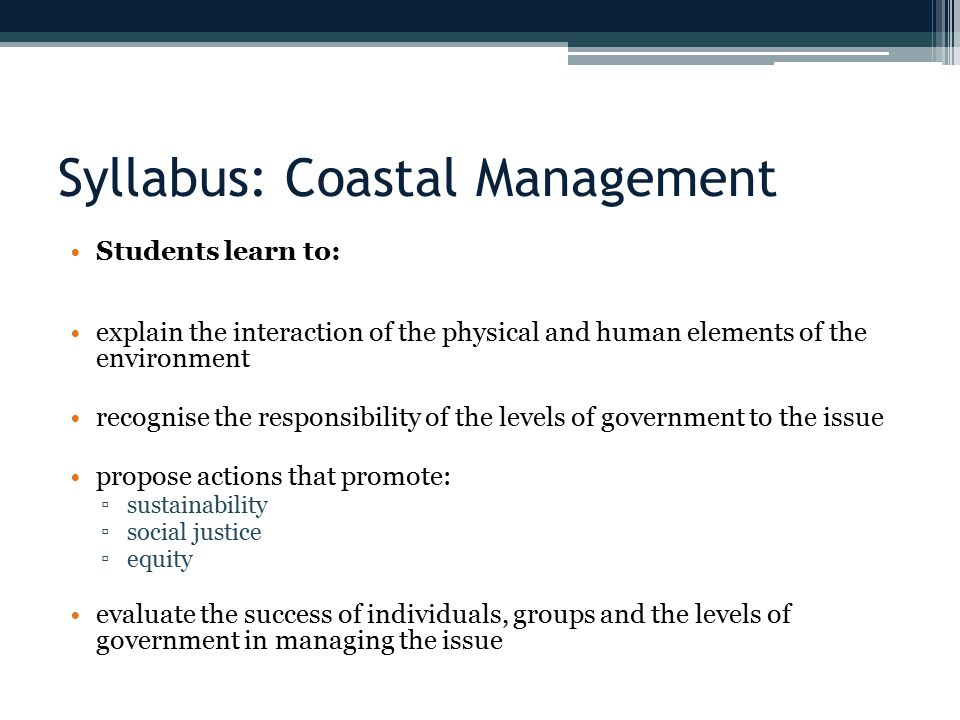 Syllabus: Coastal Management Students learn to: explain the interaction of the physical and human elements of the environment recognise the responsibility of the levels of government to the issue propose actions that promote: ▫sustainability ▫social justice ▫equity evaluate the success of individuals, groups and the levels of government in managing the issue