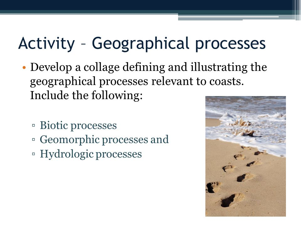 Activity – Geographical processes Develop a collage defining and illustrating the geographical processes relevant to coasts.