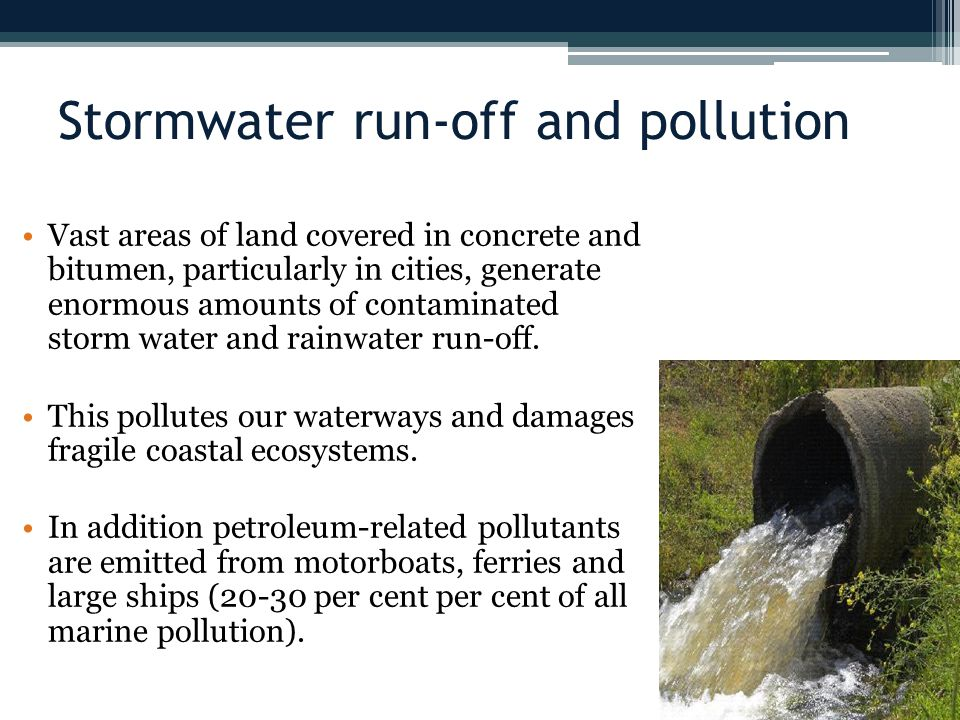 Stormwater run-off and pollution Vast areas of land covered in concrete and bitumen, particularly in cities, generate enormous amounts of contaminated storm water and rainwater run-off.