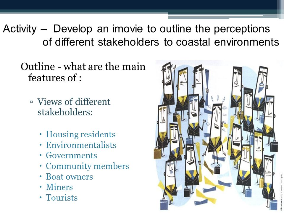 Activity – Develop an imovie to outline the perceptions of different stakeholders to coastal environments Outline - what are the main features of : ▫Views of different stakeholders:  Housing residents  Environmentalists  Governments  Community members  Boat owners  Miners  Tourists