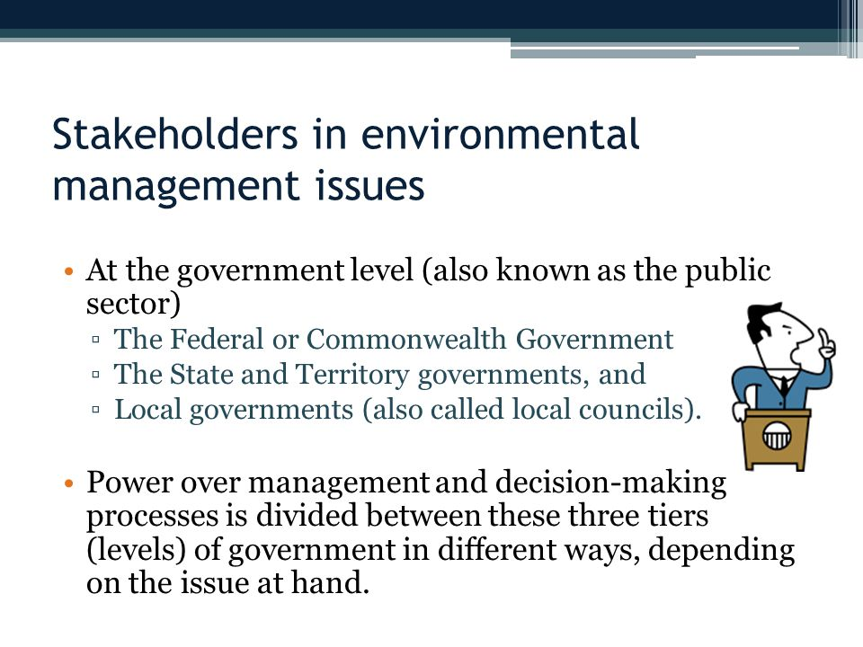 Stakeholders in environmental management issues At the government level (also known as the public sector) ▫The Federal or Commonwealth Government ▫The State and Territory governments, and ▫Local governments (also called local councils).