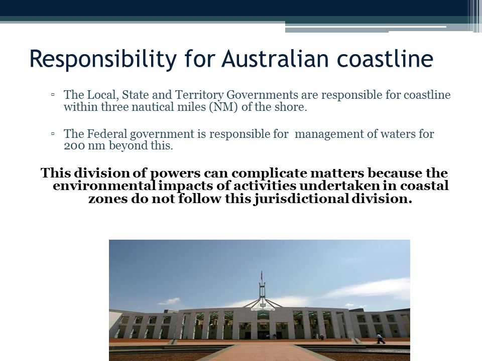 Responsibility for Australian coastline ▫The Local, State and Territory Governments are responsible for coastline within three nautical miles (NM) of the shore.