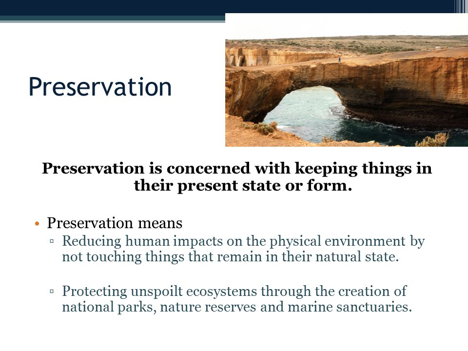 Preservation Preservation is concerned with keeping things in their present state or form.