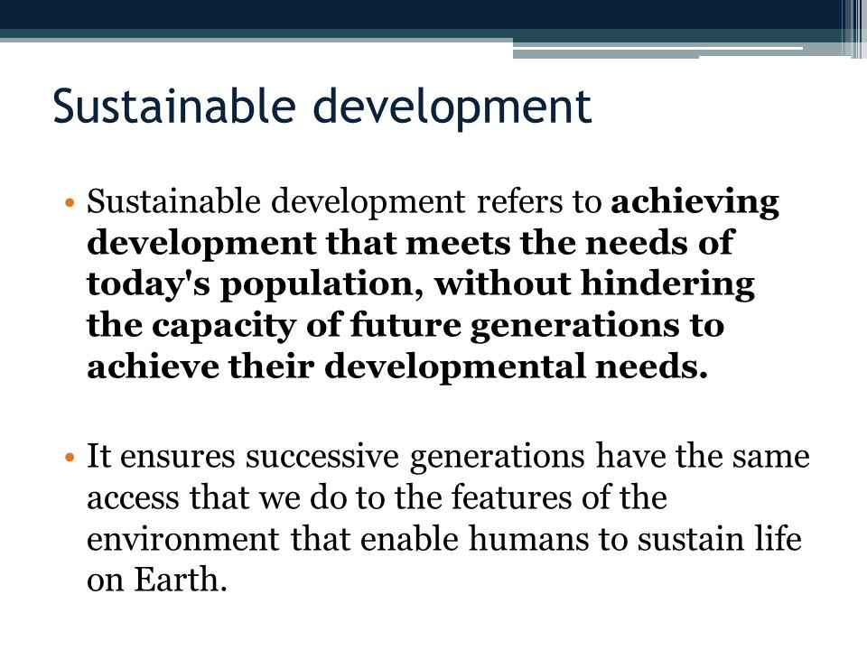 Sustainable development Sustainable development refers to achieving development that meets the needs of today s population, without hindering the capacity of future generations to achieve their developmental needs.