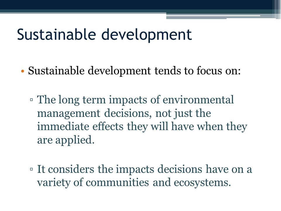 Sustainable development Sustainable development tends to focus on: ▫The long term impacts of environmental management decisions, not just the immediate effects they will have when they are applied.