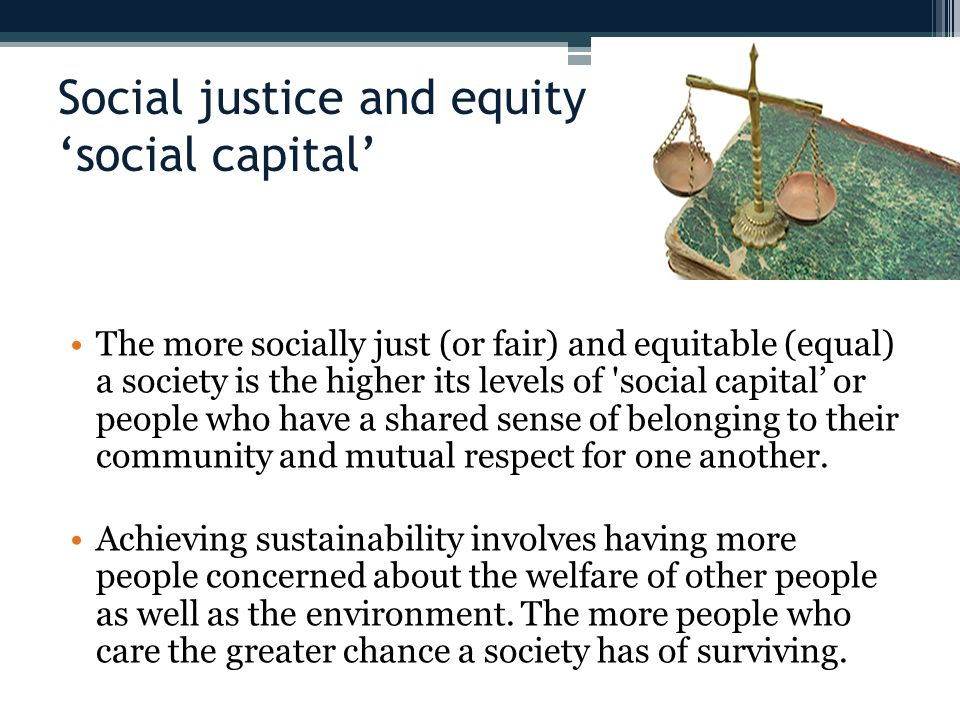 Social justice and equity 'social capital' The more socially just (or fair) and equitable (equal) a society is the higher its levels of social capital' or people who have a shared sense of belonging to their community and mutual respect for one another.