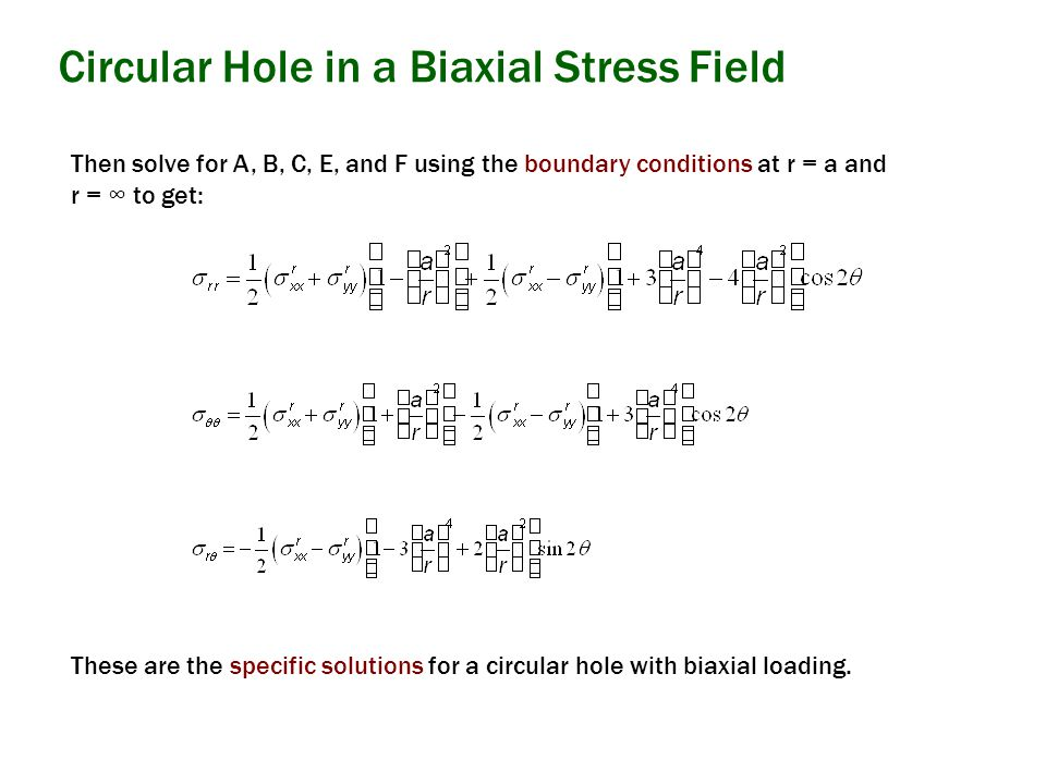 Then solve for A, B, C, E, and F using the boundary conditions at r = a and r = ∞ to get: Circular Hole in a Biaxial Stress Field These are the specific solutions for a circular hole with biaxial loading.