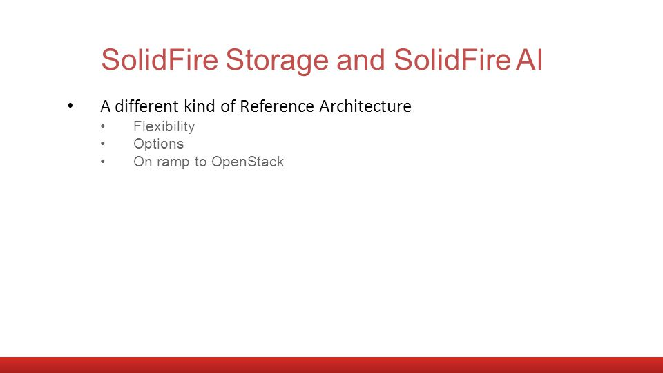 SolidFire Storage and SolidFire AI A different kind of Reference Architecture Flexibility Options On ramp to OpenStack